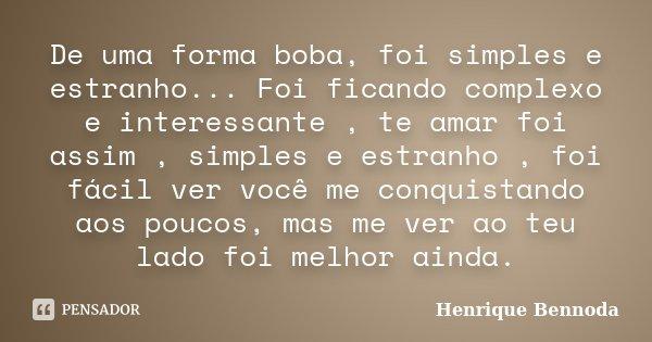De uma forma boba, foi simples e estranho... Foi ficando complexo e interessante , te amar foi assim , simples e estranho , foi fácil ver você me conquistando a... Frase de Henrique Bennoda.