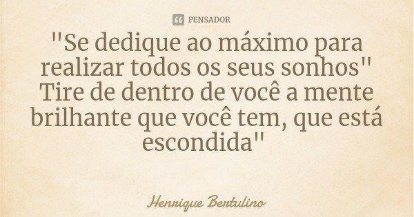 """""""Se dedique ao máximo para realizar todos os seus sonhos"""" Tire de dentro de você a mente brilhante que você tem, que está escondida""""... Frase de Henrique Bertulino."""