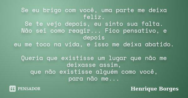 Se eu brigo com você, uma parte me deixa feliz. Se te vejo depois, eu sinto sua falta. Não sei como reagir... Fico pensativo, e depois eu me toco na vida, e iss... Frase de Henrique Borges.