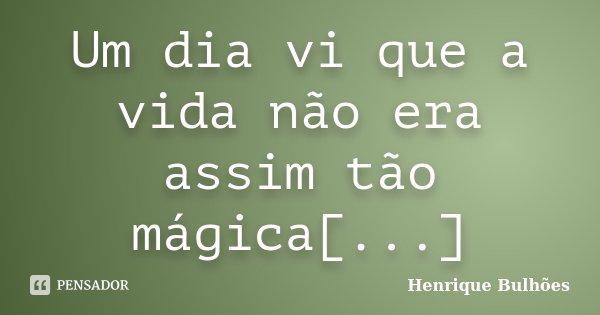 Um dia vi que a vida não era assim tão mágica[...]... Frase de Henrique Bulhões.
