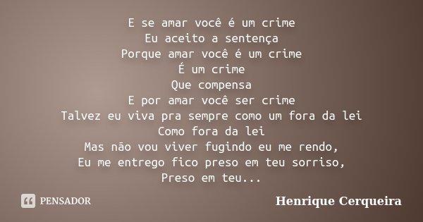 E se amar você é um crime Eu aceito a sentença Porque amar você é um crime É um crime Que compensa E por amar você ser crime Talvez eu viva pra sempre como um f... Frase de Henrique Cerqueira.