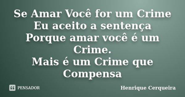 Se Amar Você for um Crime Eu aceito a sentença Porque amar você é um Crime. Mais é um Crime que Compensa... Frase de Henrique Cerqueira.