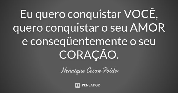 Eu quero conquistar VOCÊ, quero conquistar o seu AMOR e conseqüentemente o seu CORAÇÃO.... Frase de Henrique Cesar Poldo.