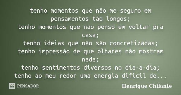 tenho momentos que não me seguro em pensamentos tão longos; tenho momentos que não penso em voltar pra casa; tenho ideias que não são concretizadas; tenho impre... Frase de Henrique Chilante.