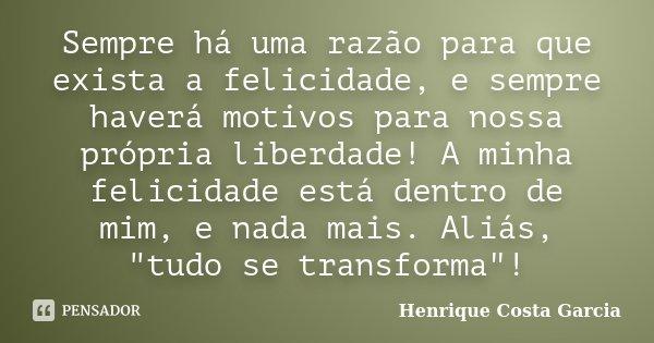 Sempre há uma razão para que exista a felicidade, e sempre haverá motivos para nossa própria liberdade! A minha felicidade está dentro de mim, e nada mais. Aliá... Frase de Henrique Costa Garcia.
