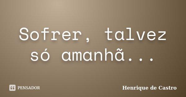 Sofrer, talvez só amanhã...... Frase de Henrique de Castro.