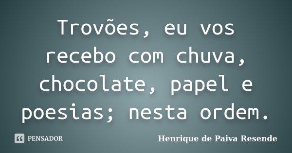 Trovões, eu vos recebo com chuva, chocolate, papel e poesias; nesta ordem.... Frase de Henrique de Paiva Resende.
