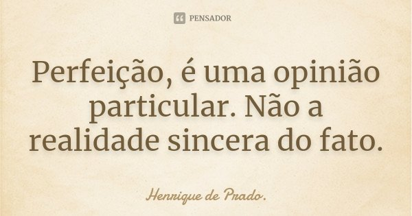 Perfeição, é uma opinião particular. Não a realidade sincera do fato.... Frase de Henrique de Prado..