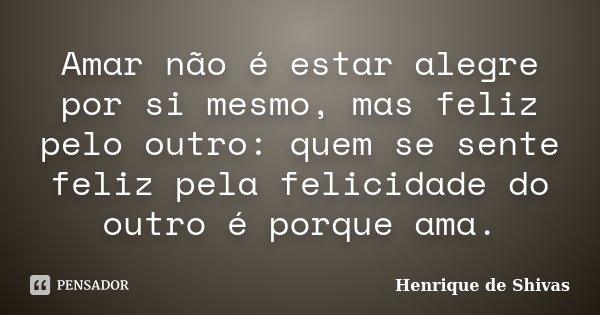 Amar não é estar alegre por si mesmo, mas feliz pelo outro: quem se sente feliz pela felicidade do outro é porque ama.... Frase de Henrique de Shivas.
