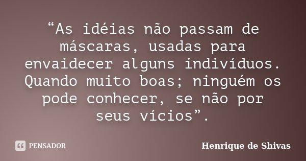 """""""As idéias não passam de máscaras, usadas para envaidecer alguns indivíduos. Quando muito boas; ninguém os pode conhecer, se não por seus vícios"""".... Frase de Henrique de Shivas."""