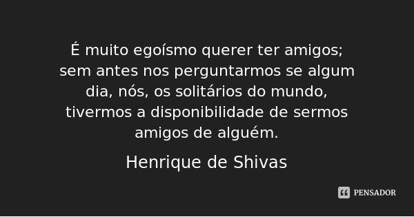 É muito egoísmo querer ter amigos; sem antes nos perguntarmos se algum dia, nós, os solitários do mundo, tivermos a disponibilidade de sermos amigos de alguém.... Frase de Henrique de Shivas.