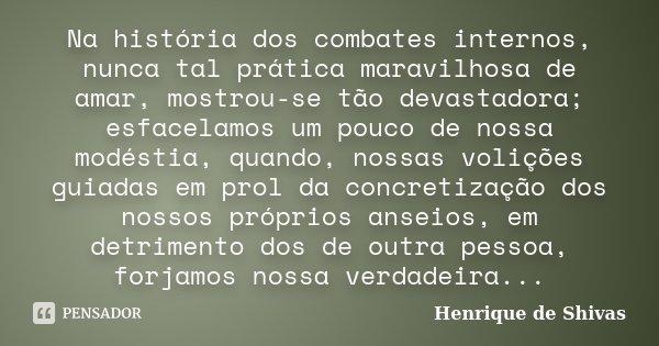 Na história dos combates internos, nunca tal prática maravilhosa de amar, mostrou-se tão devastadora; esfacelamos um pouco de nossa modéstia, quando, nossas vol... Frase de Henrique de Shivas.