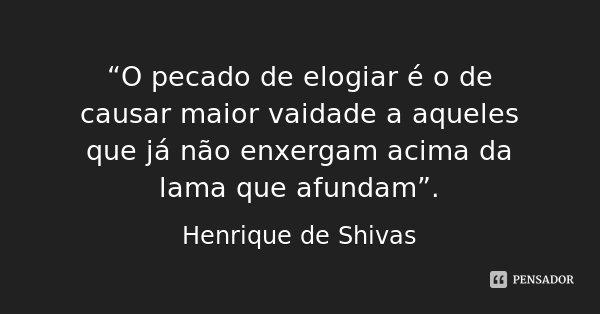 """""""O pecado de elogiar é o de causar maior vaidade a aqueles que já não enxergam acima da lama que afundam"""".... Frase de Henrique de Shivas."""