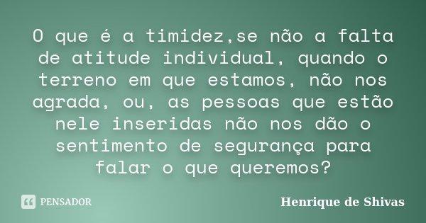 O que é a timidez,se não a falta de atitude individual, quando o terreno em que estamos, não nos agrada, ou, as pessoas que estão nele inseridas não nos dão o s... Frase de Henrique de Shivas.