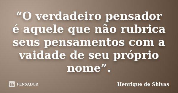 """""""O verdadeiro pensador é aquele que não rubrica seus pensamentos com a vaidade de seu próprio nome"""".... Frase de henrique de shivas."""