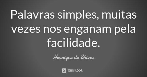 Palavras simples, muitas vezes nos enganam pela facilidade.... Frase de Henrique de Shivas.