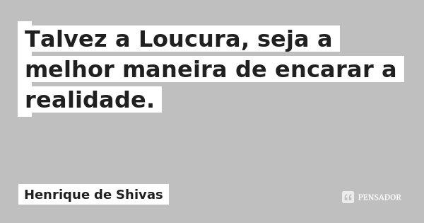 Talvez a Loucura, seja a melhor maneira de encarar a realidade.... Frase de Henrique de Shivas.