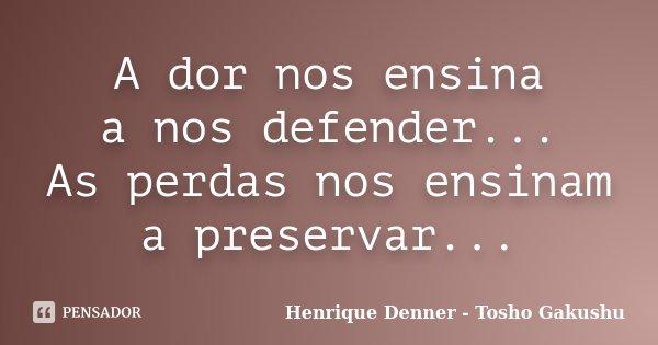 A dor nos ensina a nos defender... As perdas nos ensinam a preservar...... Frase de Henrique Denner - Tosho Gakushu.