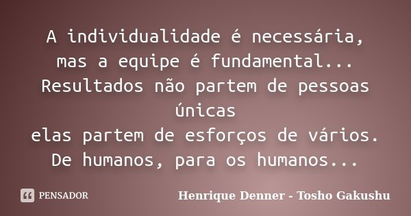 A individualidade é necessária, mas a equipe é fundamental... Resultados não partem de pessoas únicas elas partem de esforços de vários. De humanos, para os hum... Frase de Henrique Denner - Tosho Gakushu.