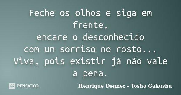 Feche os olhos e siga em frente, encare o desconhecido com um sorriso no rosto... Viva, pois existir já não vale a pena.... Frase de Henrique Denner - Tosho Gakushu.