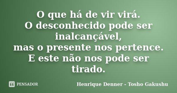 O que há de vir virá. O desconhecido pode ser inalcançável, mas o presente nos pertence. E este não nos pode ser tirado.... Frase de Henrique Denner - Tosho Gakushu.