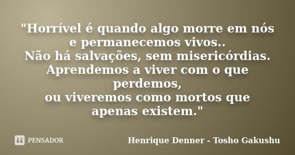 """""""Horrível é quando algo morre em nós e permanecemos vivos.. Não há salvações, sem misericórdias. Aprendemos a viver com o que perdemos, ou viveremos como m... Frase de Henrique Denner - Tosho Gakushu."""
