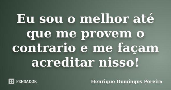 Eu sou o melhor até que me provem o contrario e me façam acreditar nisso!... Frase de Henrique Domingos Pereira.