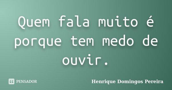 Quem fala muito é porque tem medo de ouvir.... Frase de Henrique Domingos Pereira.