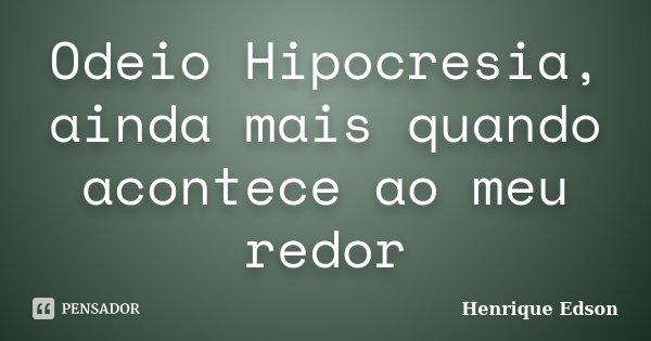 Odeio Hipocresia, ainda mais quando acontece ao meu redor... Frase de Henrique Edson.