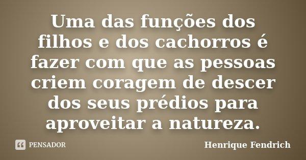Uma das funções dos filhos e dos cachorros é fazer com que as pessoas criem coragem de descer dos seus prédios para aproveitar a natureza.... Frase de Henrique Fendrich.