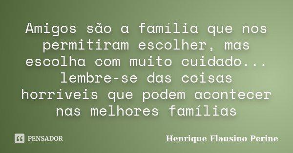 Amigos são a família que nos permitiram escolher, mas escolha com muito cuidado... lembre-se das coisas horríveis que podem acontecer nas melhores famílias... Frase de Henrique Flausino Perine.
