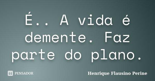 É.. A vida é demente. Faz parte do plano.... Frase de Henrique Flausino Perine.