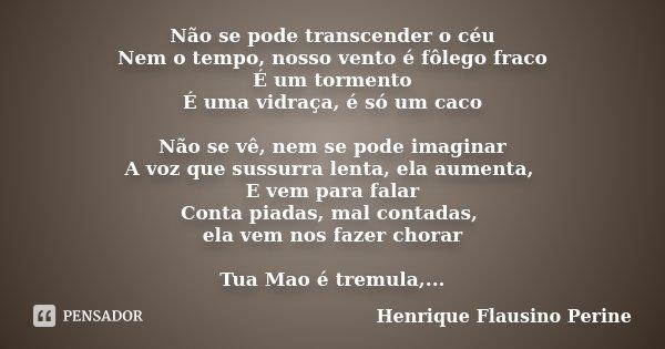Não se pode transcender o céu Nem o tempo, nosso vento é fôlego fraco É um tormento É uma vidraça, é só um caco Não se vê, nem se pode imaginar A voz que sussur... Frase de Henrique Flausino Perine.