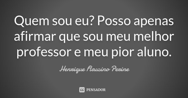 Quem sou eu? Posso apenas afirmar, que sou meu melhor professor, e meu pior aluno.... Frase de Henrique Flausino Perine.