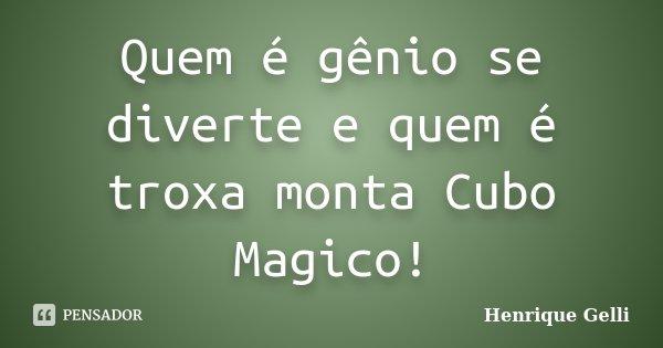 Quem é gênio se diverte e quem é troxa monta Cubo Magico!... Frase de Henrique Gelli.