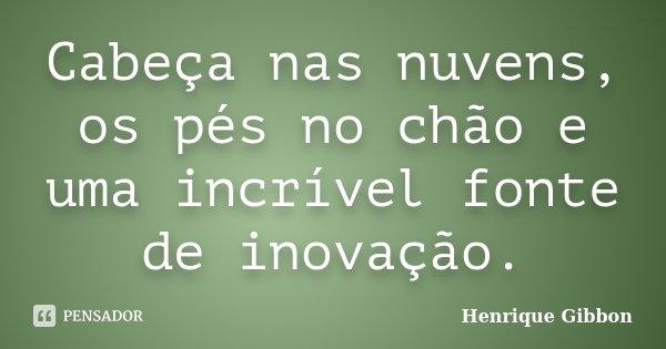 Cabeça nas nuvens, os pés no chão e uma incrível fonte de inovação.... Frase de Henrique Gibbon.