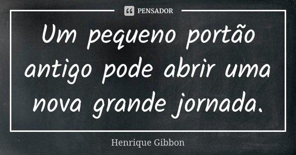 Um pequeno portão antigo pode abrir uma nova grande jornada.... Frase de Henrique Gibbon.