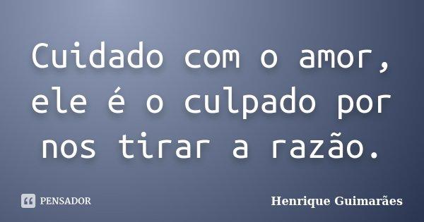 Cuidado com o amor, ele é o culpado por nos tirar a razão.... Frase de Henrique Guimarães.
