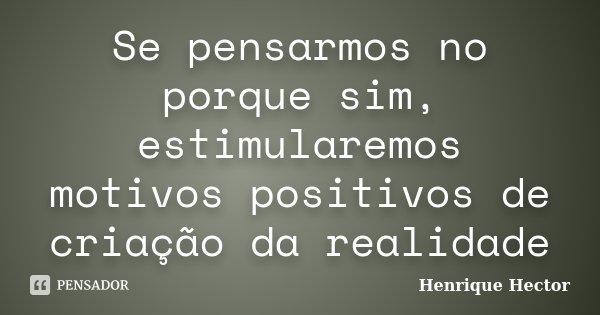 Se pensarmos no porque sim, estimularemos motivos positivos de criação da realidade... Frase de Henrique Hector.