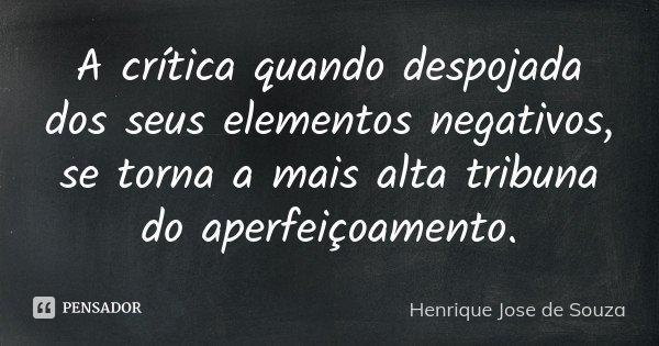 A crítica quando despojada dos seus elementos negativos, se torna a mais alta tribuna do aperfeiçoamento.... Frase de Henrique José de Souza.