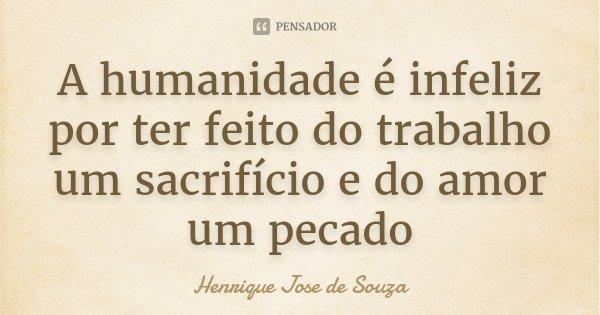 A humanidade é infeliz por ter feito do trabalho um sacrifício e do amor um pecado... Frase de Henrique Jose de Souza.