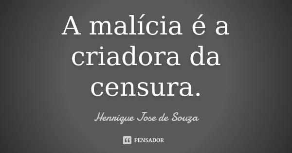 A malícia é a criadora da censura.... Frase de Henrique José de Souza.