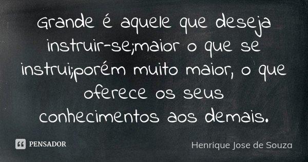 Grande é aquele que deseja instruir-se;maior o que se instrui;porém muito maior, o que oferece os seus conhecimentos aos demais.... Frase de Henrique José de Souza.