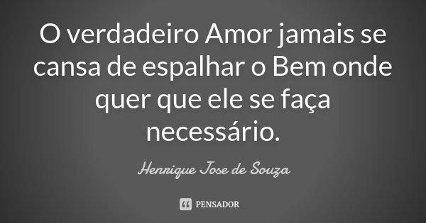 O verdadeiro Amor jamais se cansa de espalhar o Bem onde quer que ele se faça necessário.... Frase de Henrique José de Souza.