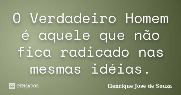 O Verdadeiro Homem é aquele que não fica radicado nas mesmas idéias.... Frase de Henrique José de Souza.