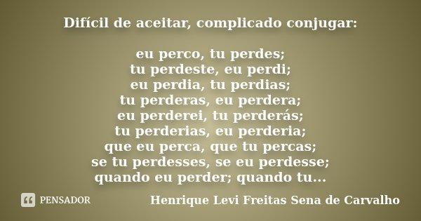 Difícil de aceitar, complicado conjugar: eu perco, tu perdes; tu perdeste, eu perdi; eu perdia, tu perdias; tu perderas, eu perdera; eu perderei, tu perderás; t... Frase de Henrique Levi Freitas Sena de Carvalho.