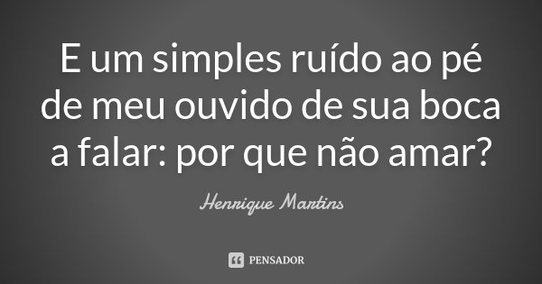 E um simples ruído ao pé de meu ouvido de sua boca a falar: por que não amar?... Frase de Henrique Martins.