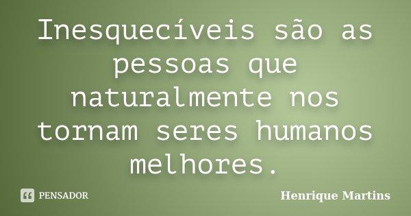 Inesquecíveis são as pessoas que naturalmente nos tornam seres humanos melhores.... Frase de Henrique Martins.