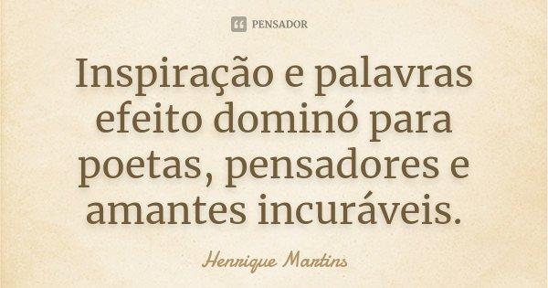 Inspiração e palavras efeito dominó para poetas, pensadores e amantes incuráveis.... Frase de Henrique Martins.