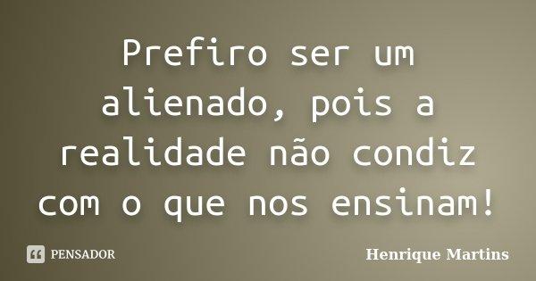 Prefiro ser um alienado, pois a realidade não condiz com o que nos ensinam!... Frase de Henrique Martins.